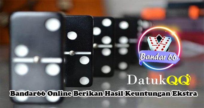 Bandar66 Online Berikan Hasil Keuntungan Ekstra